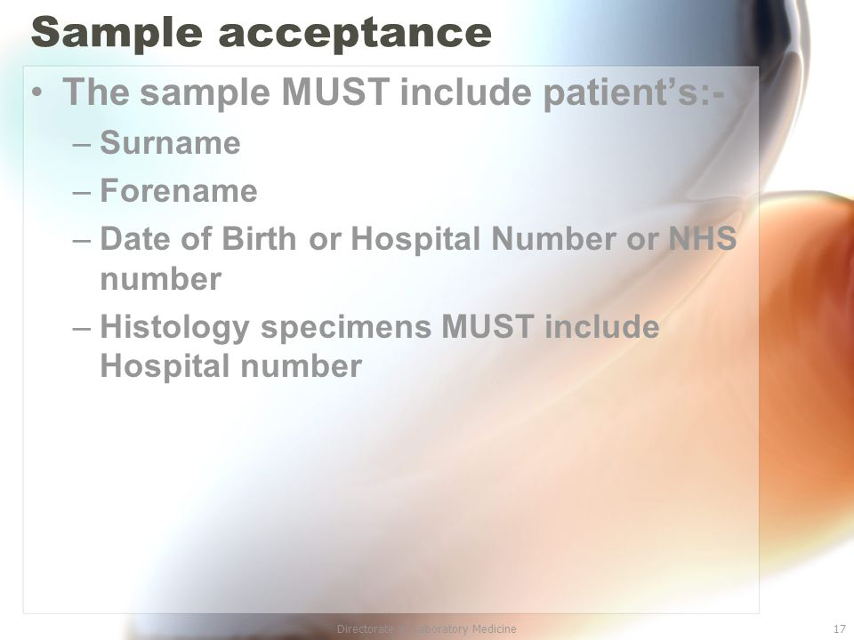 Directorate of Laboratory Medicine17 Sample acceptance The sample MUST include patient's:- –Surname –Forename –Date of Birth or Hospital Number or NHS number –Histology specimens MUST include Hospital number