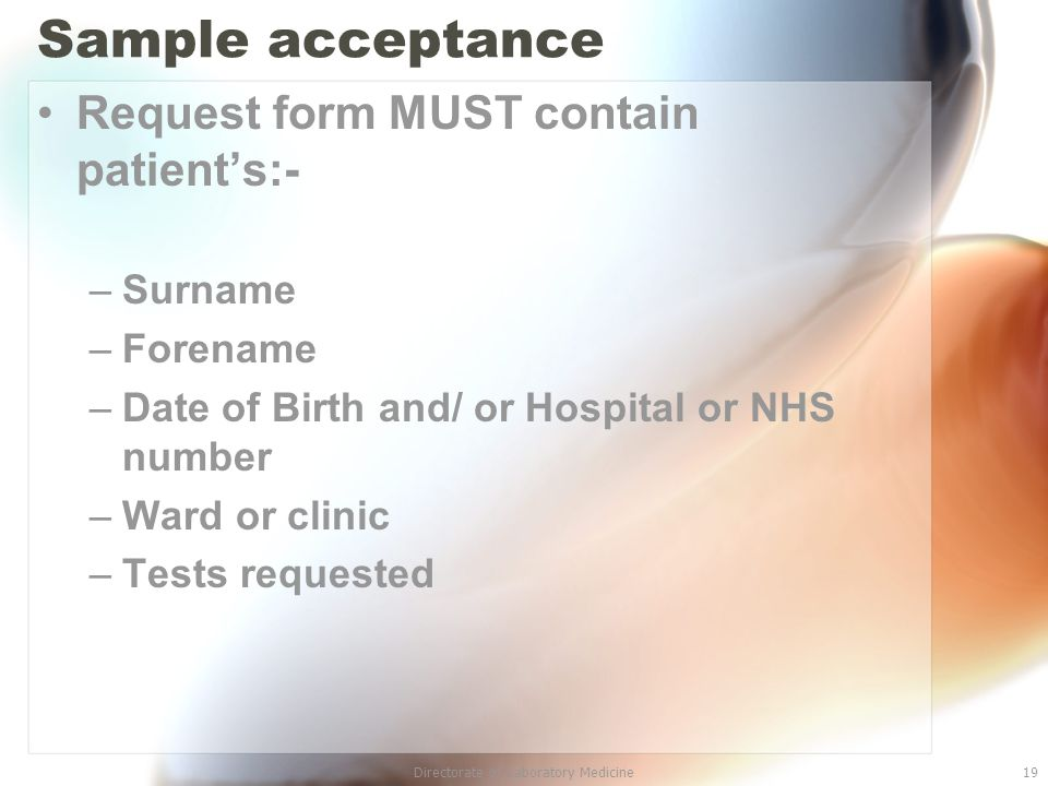 Directorate of Laboratory Medicine19 Sample acceptance Request form MUST contain patient's:- –Surname –Forename –Date of Birth and/ or Hospital or NHS number –Ward or clinic –Tests requested