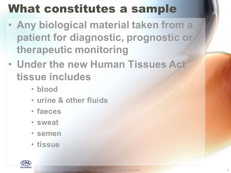Directorate of Laboratory Medicine6 What constitutes a sample Any biological material taken from a patient for diagnostic, prognostic or therapeutic monitoring Under the new Human Tissues Act tissue includes blood urine & other fluids faeces sweat semen tissue