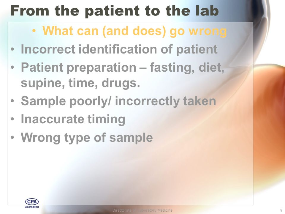 Directorate of Laboratory Medicine9 From the patient to the lab What can (and does) go wrong Incorrect identification of patient Patient preparation – fasting, diet, supine, time, drugs.