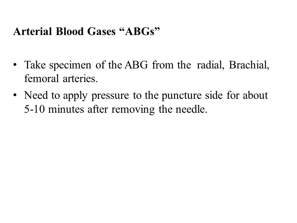 """Arterial Blood Gases """"ABGs"""" Take specimen of the ABG from the radial, Brachial, femoral arteries. Need to apply pressure to the puncture side for abou"""
