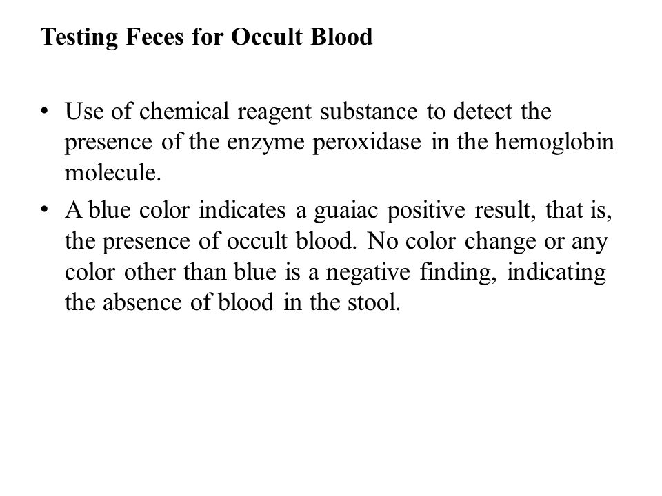 Testing Feces for Occult Blood Use of chemical reagent substance to detect the presence of the enzyme peroxidase in the hemoglobin molecule. A blue co