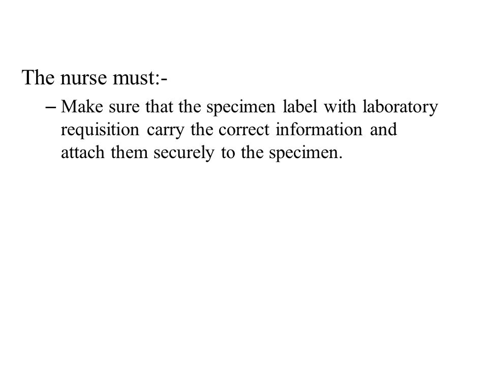The nurse must:- – Make sure that the specimen label with laboratory requisition carry the correct information and attach them securely to the specime