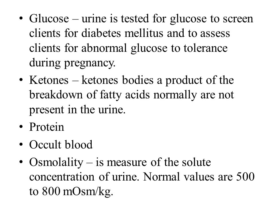 Glucose – urine is tested for glucose to screen clients for diabetes mellitus and to assess clients for abnormal glucose to tolerance during pregnancy