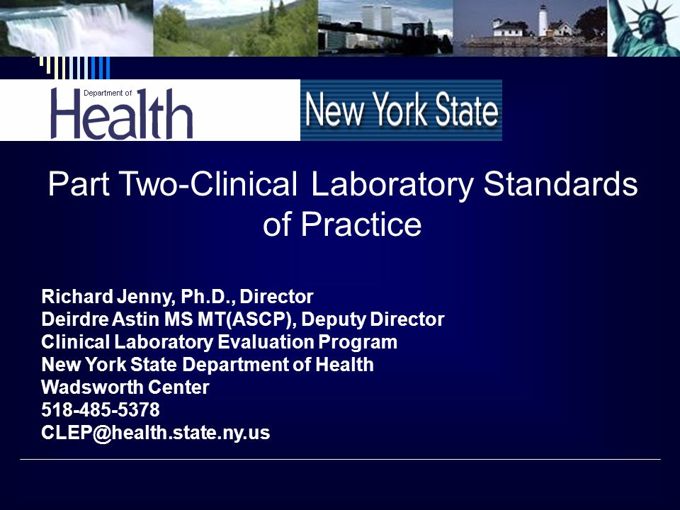 Part Two-Clinical Laboratory Standards of Practice Richard Jenny, Ph.D., Director Deirdre Astin MS MT(ASCP), Deputy Director Clinical Laboratory Evaluation Program New York State Department of Health Wadsworth Center 518-485-5378 CLEP@health.state.ny.us