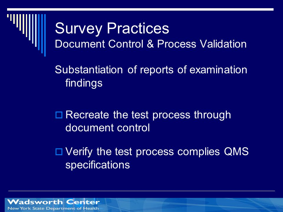 Survey Practices Document Control & Process Validation Substantiation of reports of examination findings  Recreate the test process through document control  Verify the test process complies QMS specifications