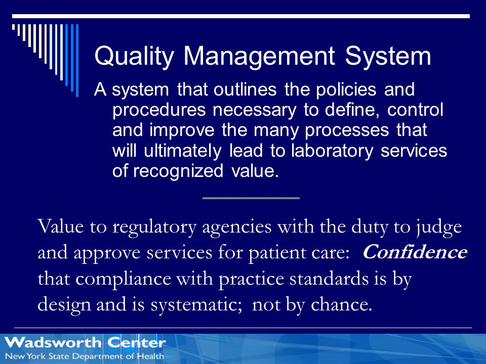 Quality Management System A system that outlines the policies and procedures necessary to define, control and improve the many processes that will ultimately lead to laboratory services of recognized value.