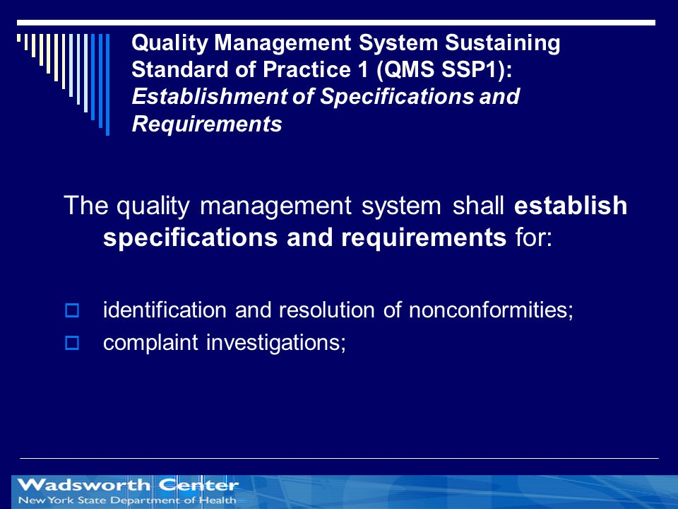 Quality Management System Sustaining Standard of Practice 1 (QMS SSP1): Establishment of Specifications and Requirements The quality management system shall establish specifications and requirements for:  identification and resolution of nonconformities;  complaint investigations;