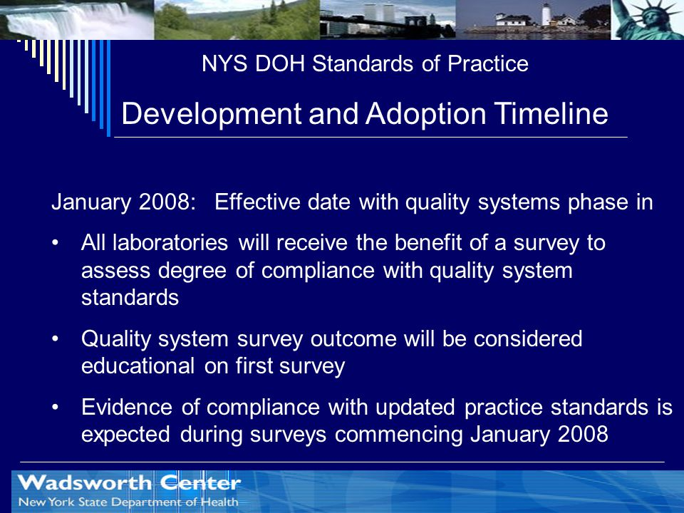 NYS DOH Standards of Practice Development and Adoption Timeline January 2008: Effective date with quality systems phase in All laboratories will receive the benefit of a survey to assess degree of compliance with quality system standards Quality system survey outcome will be considered educational on first survey Evidence of compliance with updated practice standards is expected during surveys commencing January 2008