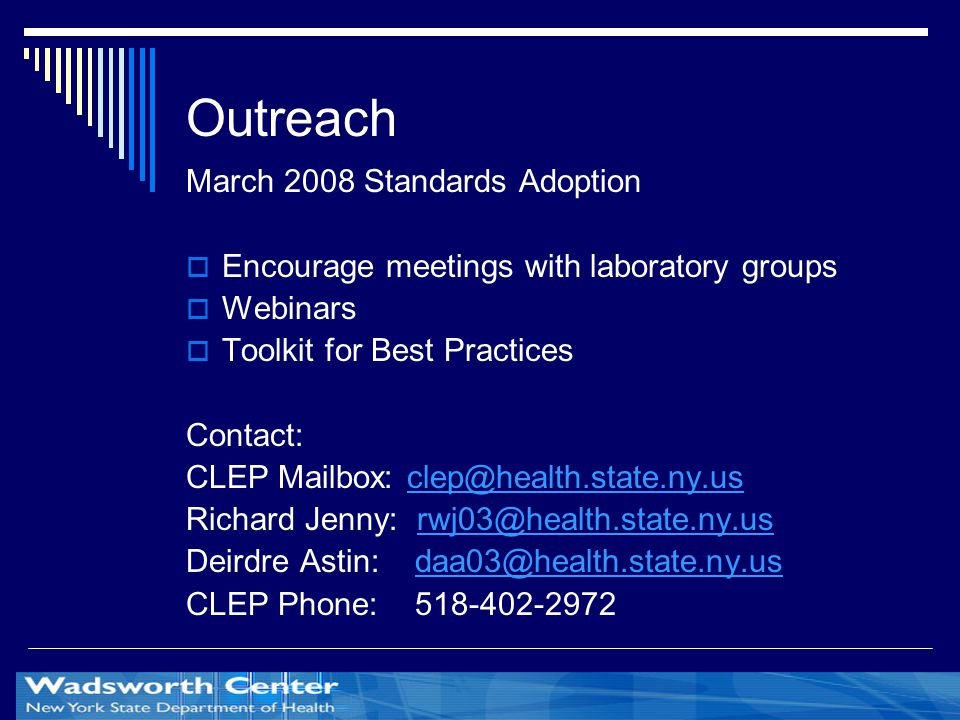 Outreach March 2008 Standards Adoption  Encourage meetings with laboratory groups  Webinars  Toolkit for Best Practices Contact: CLEP Mailbox: clep@health.state.ny.usclep@health.state.ny.us Richard Jenny: rwj03@health.state.ny.usrwj03@health.state.ny.us Deirdre Astin: daa03@health.state.ny.usdaa03@health.state.ny.us CLEP Phone: 518-402-2972