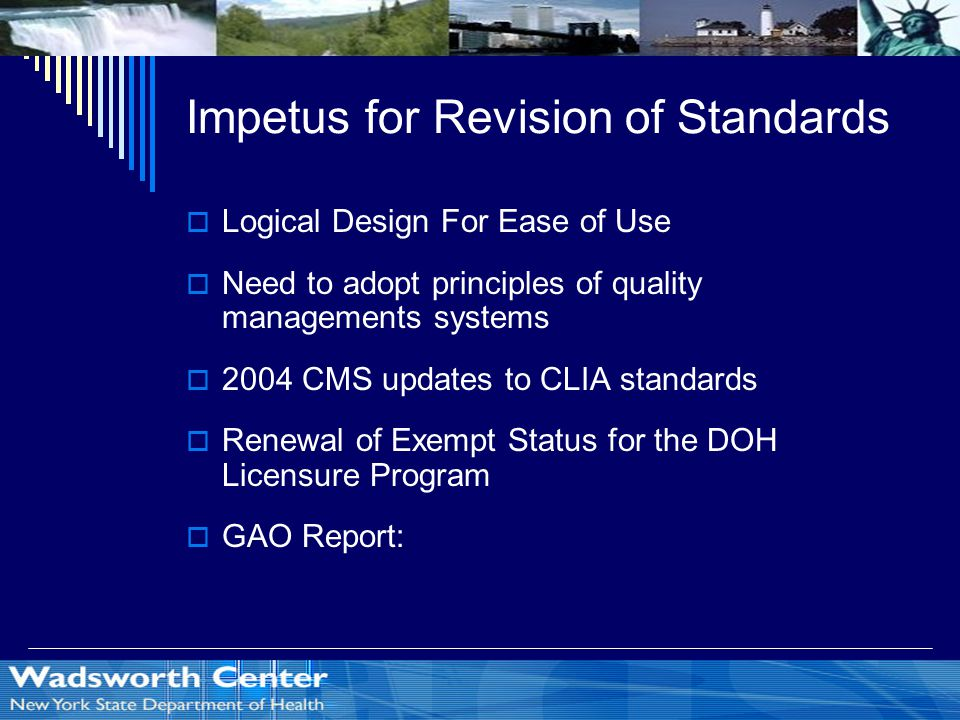 Impetus for Revision of Standards  Logical Design For Ease of Use  Need to adopt principles of quality managements systems  2004 CMS updates to CLIA standards  Renewal of Exempt Status for the DOH Licensure Program  GAO Report: