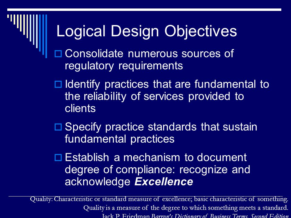 Logical Design Objectives  Consolidate numerous sources of regulatory requirements  Identify practices that are fundamental to the reliability of services provided to clients  Specify practice standards that sustain fundamental practices  Establish a mechanism to document degree of compliance: recognize and acknowledge Excellence Quality: Characteristic or standard measure of excellence; basic characteristic of something.