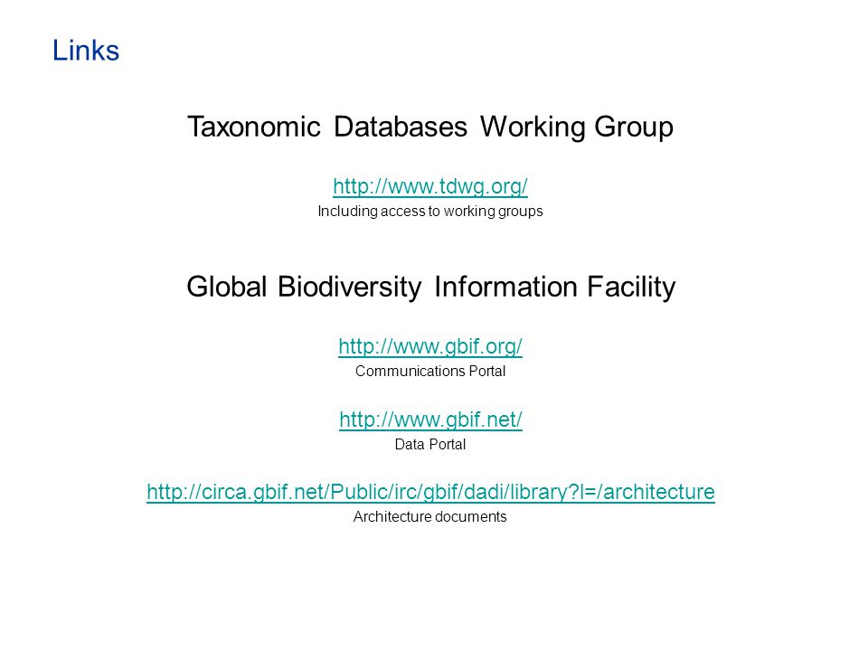 Links Taxonomic Databases Working Group http://www.tdwg.org/ Including access to working groups Global Biodiversity Information Facility http://www.gb