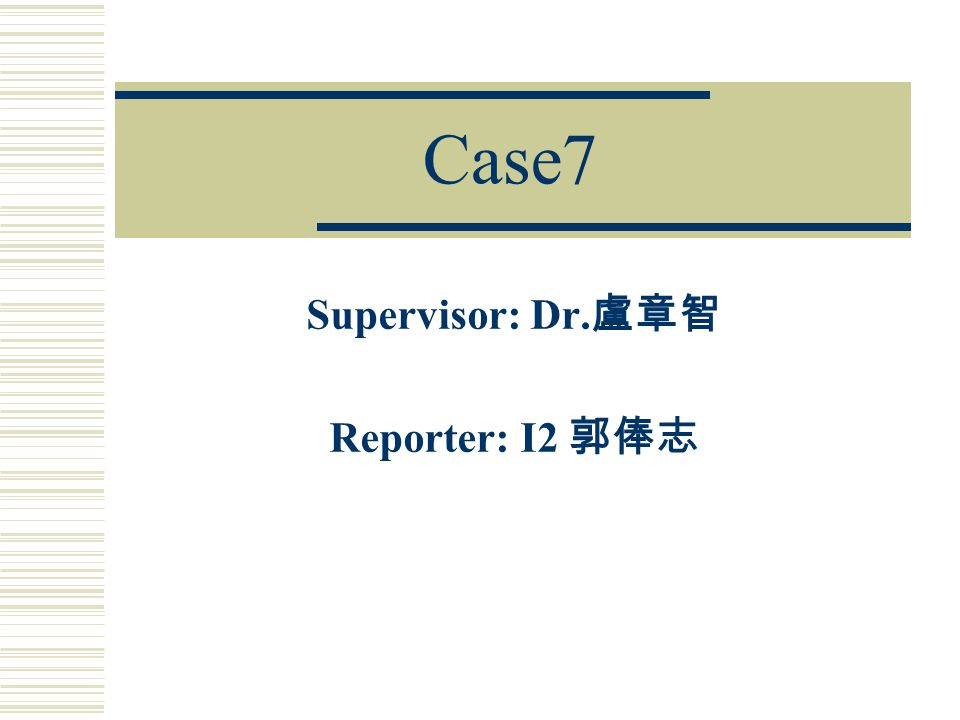 Case7 Supervisor: Dr. 盧章智 Reporter: I2 郭俸志