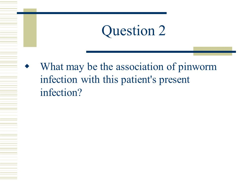 Question 2  What may be the association of pinworm infection with this patient s present infection