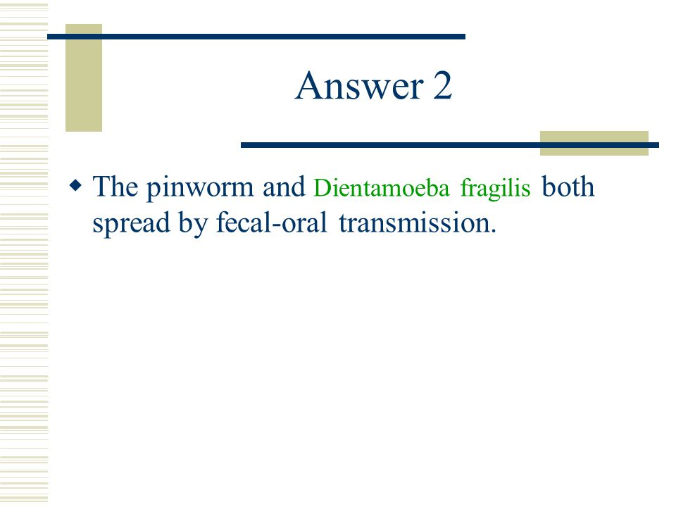 Answer 2  The pinworm and Dientamoeba fragilis both spread by fecal-oral transmission.