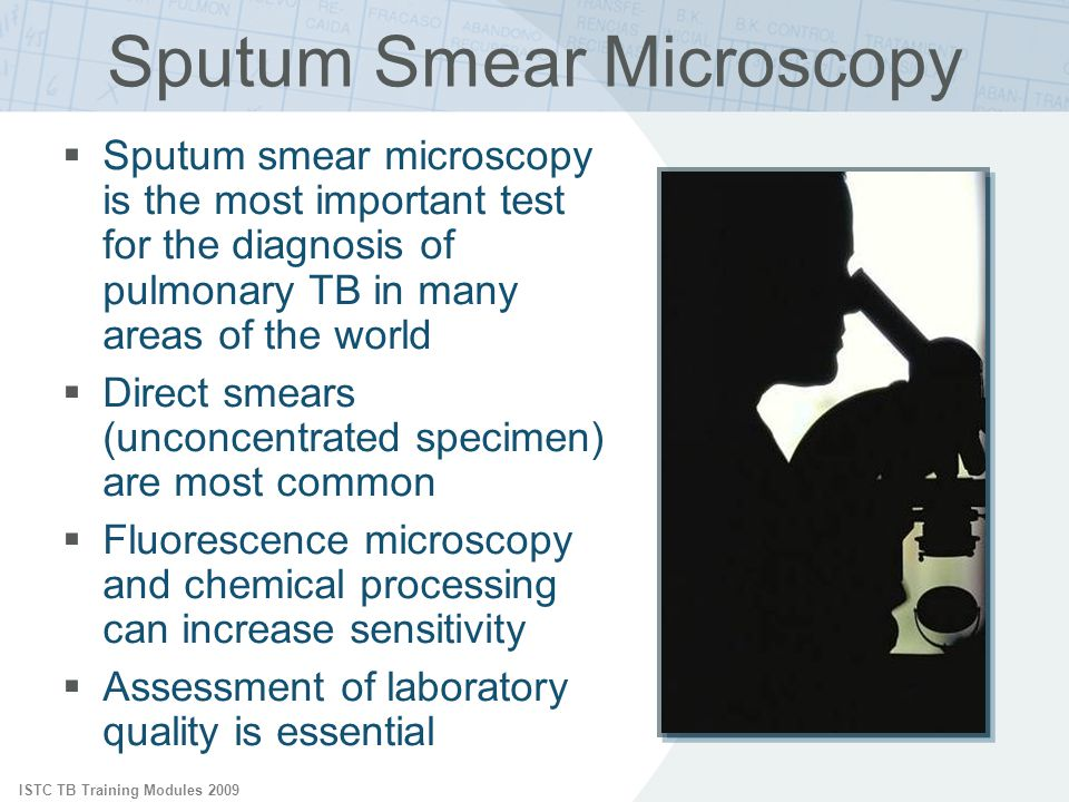 ISTC TB Training Modules 2009 Sputum Microscopy: Direct Smears Direct smears of unconcentrated sputum:  Fast, simple, inexpensive, widely applicable  Extremely specific for M.