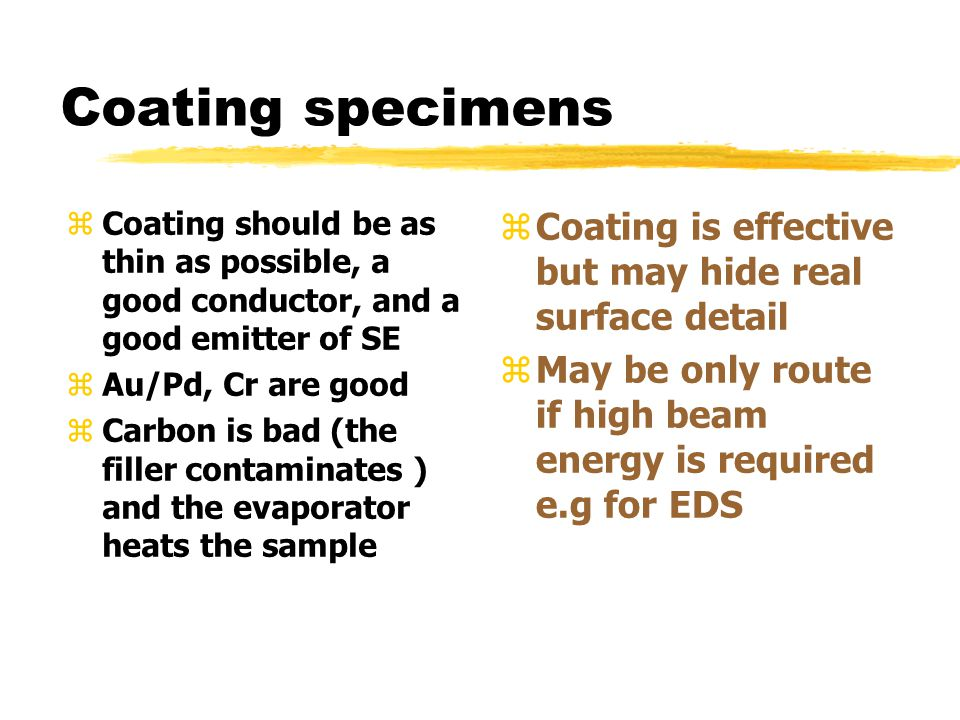 Coating specimens zCoating should be as thin as possible, a good conductor, and a good emitter of SE zAu/Pd, Cr are good zCarbon is bad (the filler contaminates ) and the evaporator heats the sample z Coating is effective but may hide real surface detail z May be only route if high beam energy is required e.g for EDS
