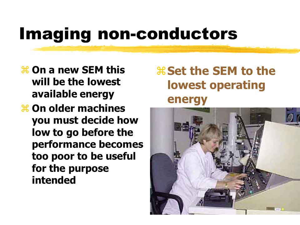 Imaging non-conductors zOn a new SEM this will be the lowest available energy zOn older machines you must decide how low to go before the performance becomes too poor to be useful for the purpose intended z Set the SEM to the lowest operating energy