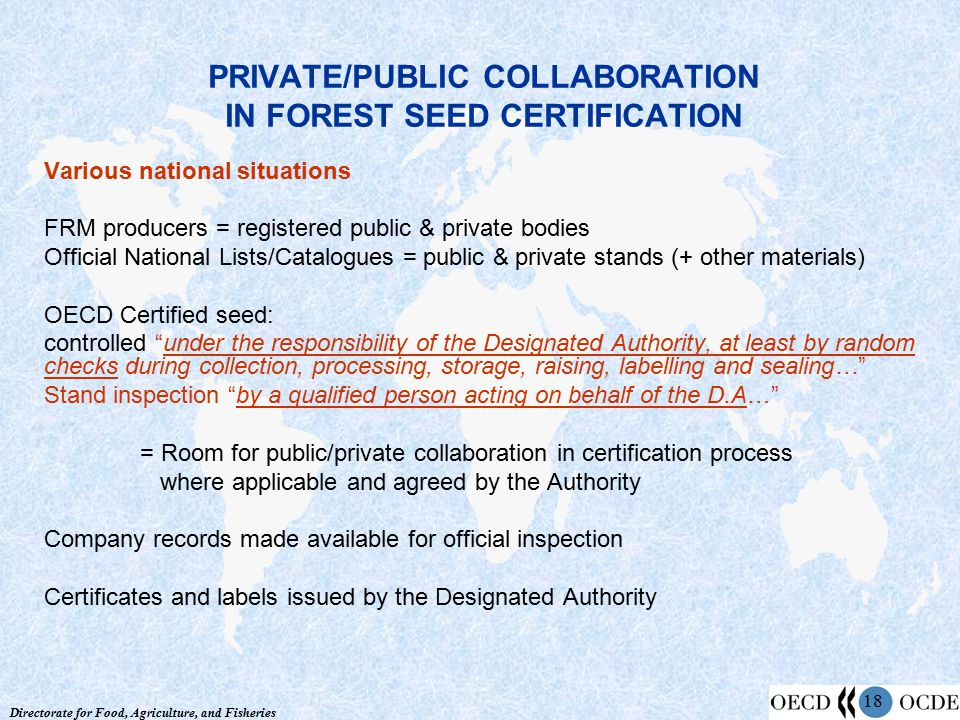 Directorate for Food, Agriculture, and Fisheries 18 PRIVATE/PUBLIC COLLABORATION IN FOREST SEED CERTIFICATION Various national situations FRM producers = registered public & private bodies Official National Lists/Catalogues = public & private stands (+ other materials) OECD Certified seed: controlled under the responsibility of the Designated Authority, at least by random checks during collection, processing, storage, raising, labelling and sealing… Stand inspection by a qualified person acting on behalf of the D.A… = Room for public/private collaboration in certification process where applicable and agreed by the Authority Company records made available for official inspection Certificates and labels issued by the Designated Authority