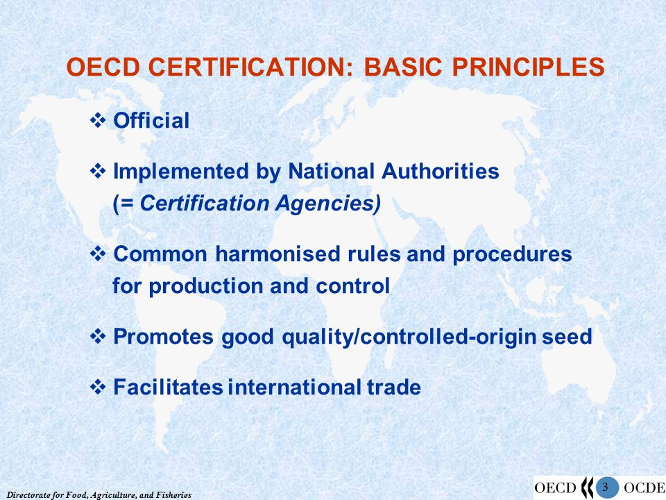 Directorate for Food, Agriculture, and Fisheries 3 OECD CERTIFICATION: BASIC PRINCIPLES  Official  Implemented by National Authorities (= Certification Agencies)  Common harmonised rules and procedures for production and control  Promotes good quality/controlled-origin seed  Facilitates international trade