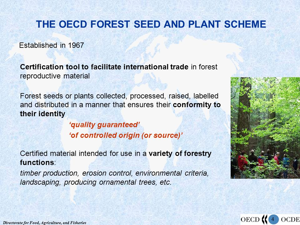 Directorate for Food, Agriculture, and Fisheries 4 THE OECD FOREST SEED AND PLANT SCHEME Established in 1967 Certification tool to facilitate international trade in forest reproductive material Forest seeds or plants collected, processed, raised, labelled and distributed in a manner that ensures their conformity to their identity 'quality guaranteed' 'of controlled origin (or source)' Certified material intended for use in a variety of forestry functions: timber production, erosion control, environmental criteria, landscaping, producing ornamental trees, etc.