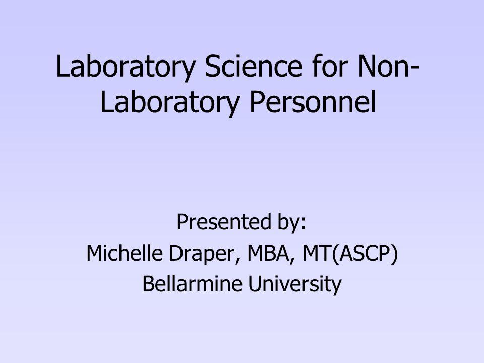 Laboratory Science for Non- Laboratory Personnel Presented by: Michelle Draper, MBA, MT(ASCP) Bellarmine University