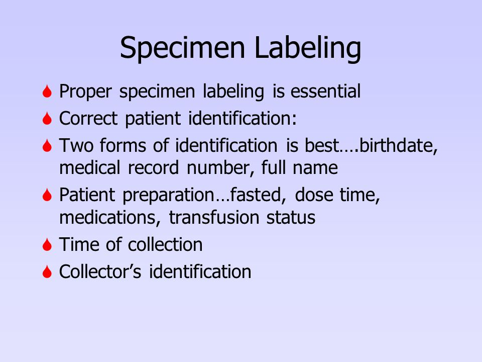 Specimen Labeling  Proper specimen labeling is essential  Correct patient identification:  Two forms of identification is best….birthdate, medical record number, full name  Patient preparation…fasted, dose time, medications, transfusion status  Time of collection  Collector's identification