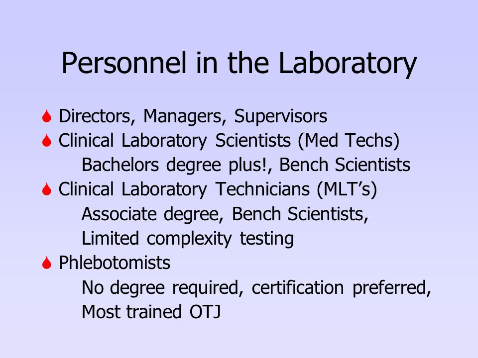 Personnel in the Laboratory  Directors, Managers, Supervisors  Clinical Laboratory Scientists (Med Techs) Bachelors degree plus!, Bench Scientists  Clinical Laboratory Technicians (MLT's) Associate degree, Bench Scientists, Limited complexity testing  Phlebotomists No degree required, certification preferred, Most trained OTJ