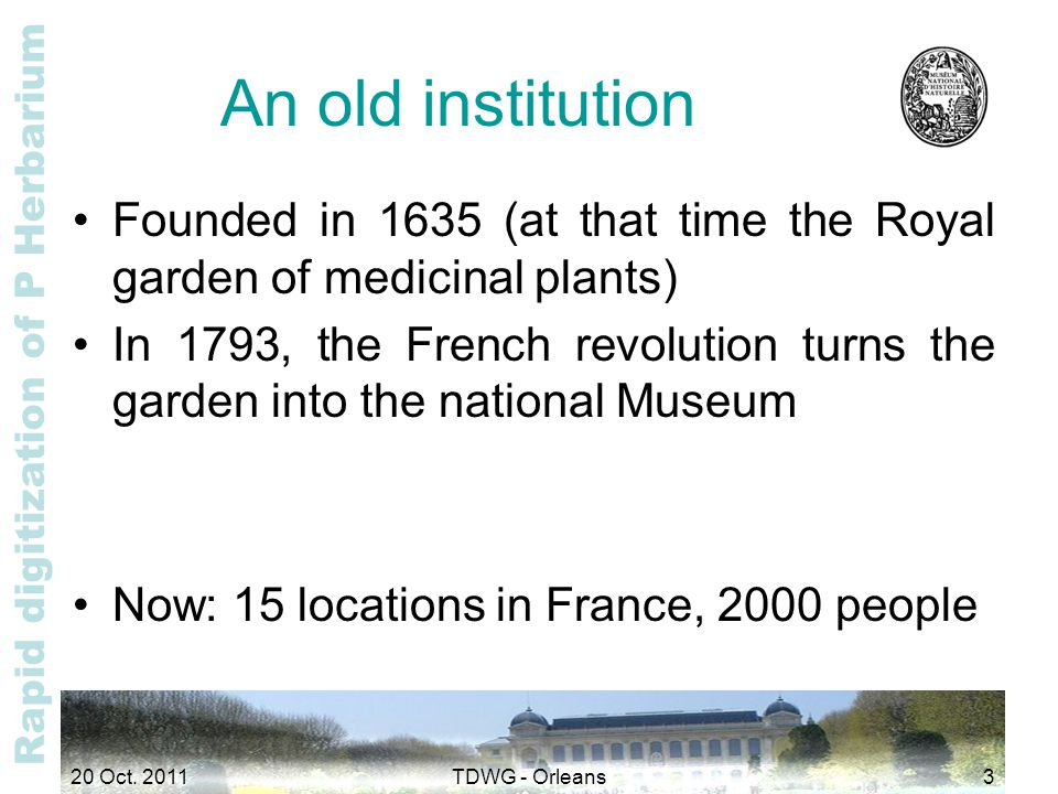 Rapid digitization of P Herbarium An old institution Founded in 1635 (at that time the Royal garden of medicinal plants) In 1793, the French revolutio