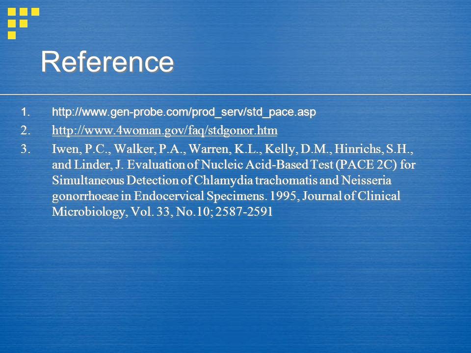 Reference 1.http://www.gen-probe.com/prod_serv/std_pace.asp 2.http://www.4woman.gov/faq/stdgonor.htm 3.Iwen, P.C., Walker, P.A., Warren, K.L., Kelly,