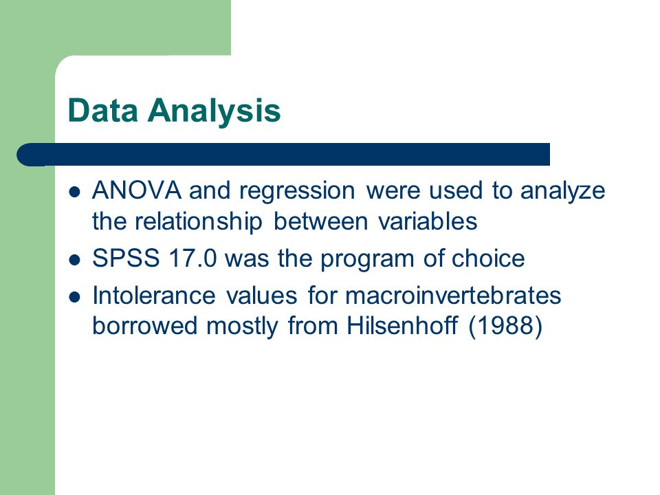 Data Analysis ANOVA and regression were used to analyze the relationship between variables SPSS 17.0 was the program of choice Intolerance values for macroinvertebrates borrowed mostly from Hilsenhoff (1988)