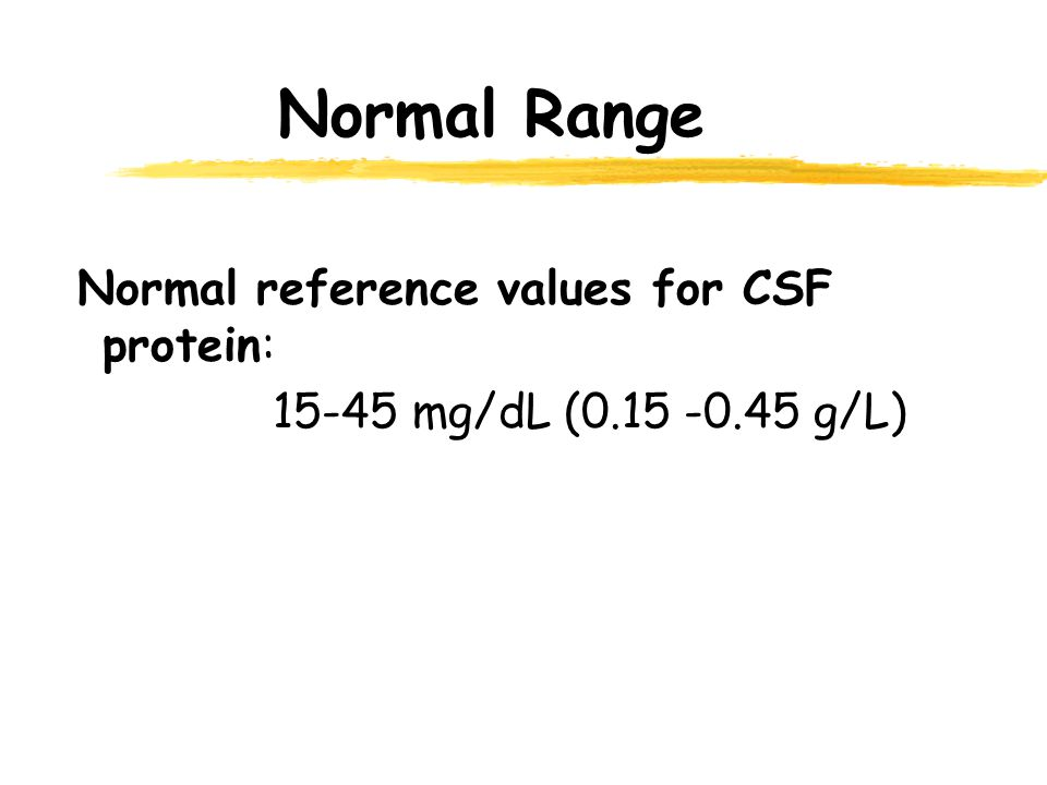 Normal Range Normal reference values for CSF protein: 15-45 mg/dL (0.15 -0.45 g/L)