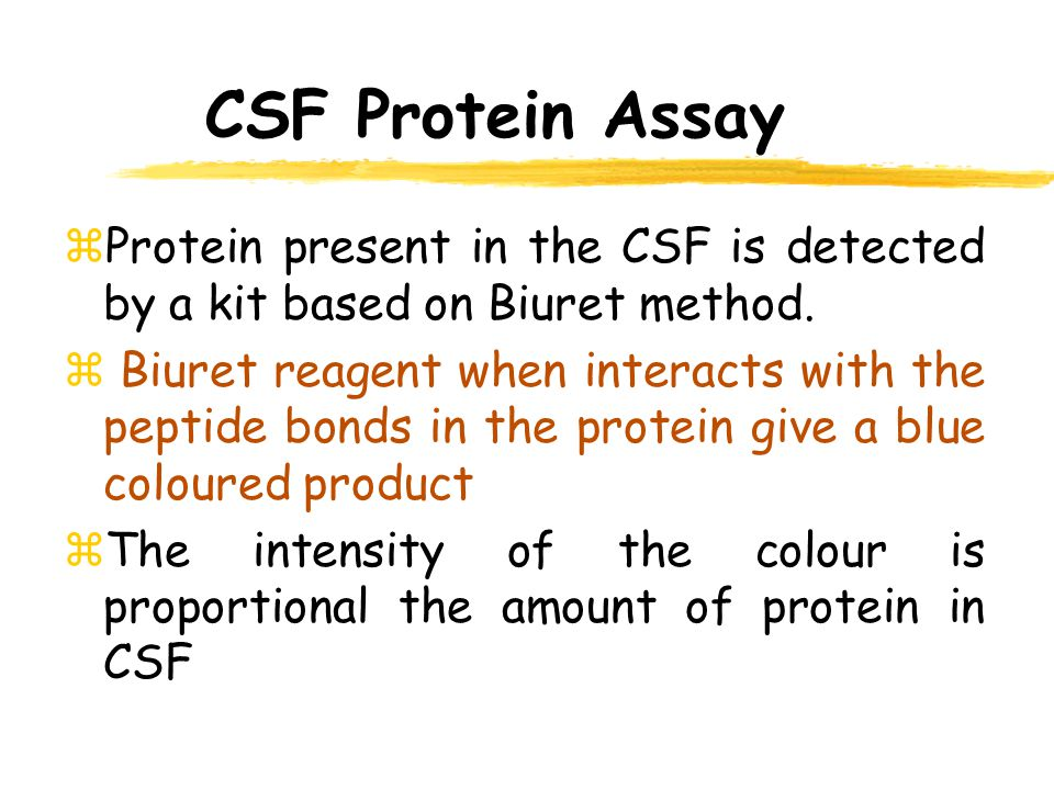 CSF Protein Assay zProtein present in the CSF is detected by a kit based on Biuret method. z Biuret reagent when interacts with the peptide bonds in t