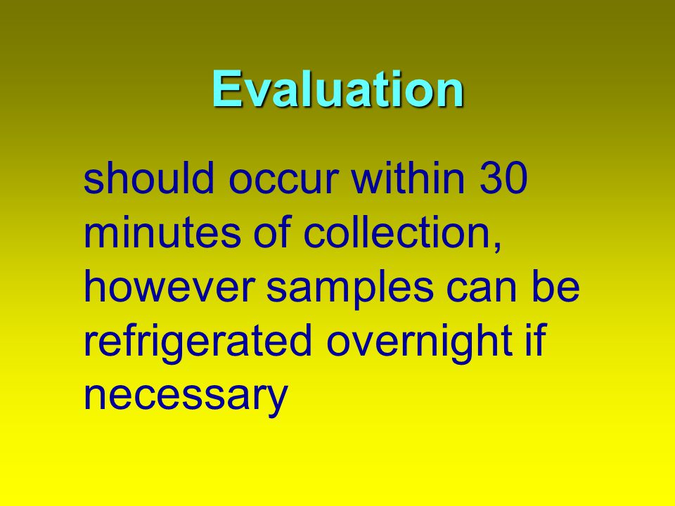 Evaluation should occur within 30 minutes of collection, however samples can be refrigerated overnight if necessary