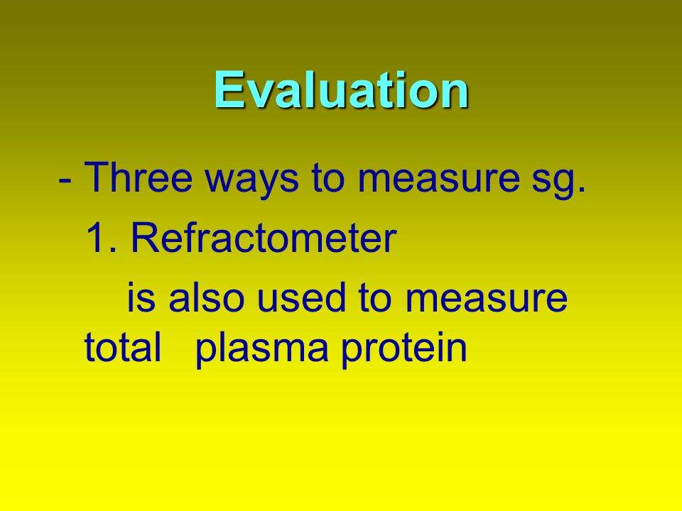 Evaluation -Three ways to measure sg. 1. Refractometer is also used to measure total plasma protein