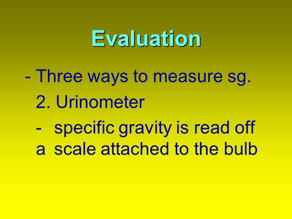 Evaluation -Three ways to measure sg. 2. Urinometer - specific gravity is read off a scale attached to the bulb