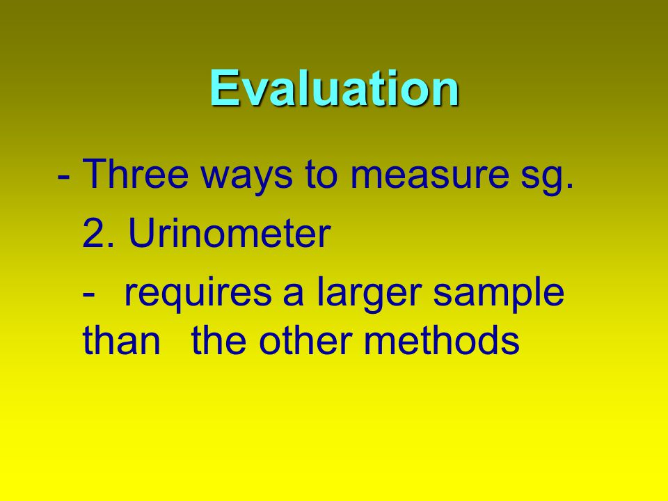 Evaluation -Three ways to measure sg. 2. Urinometer - requires a larger sample than the other methods