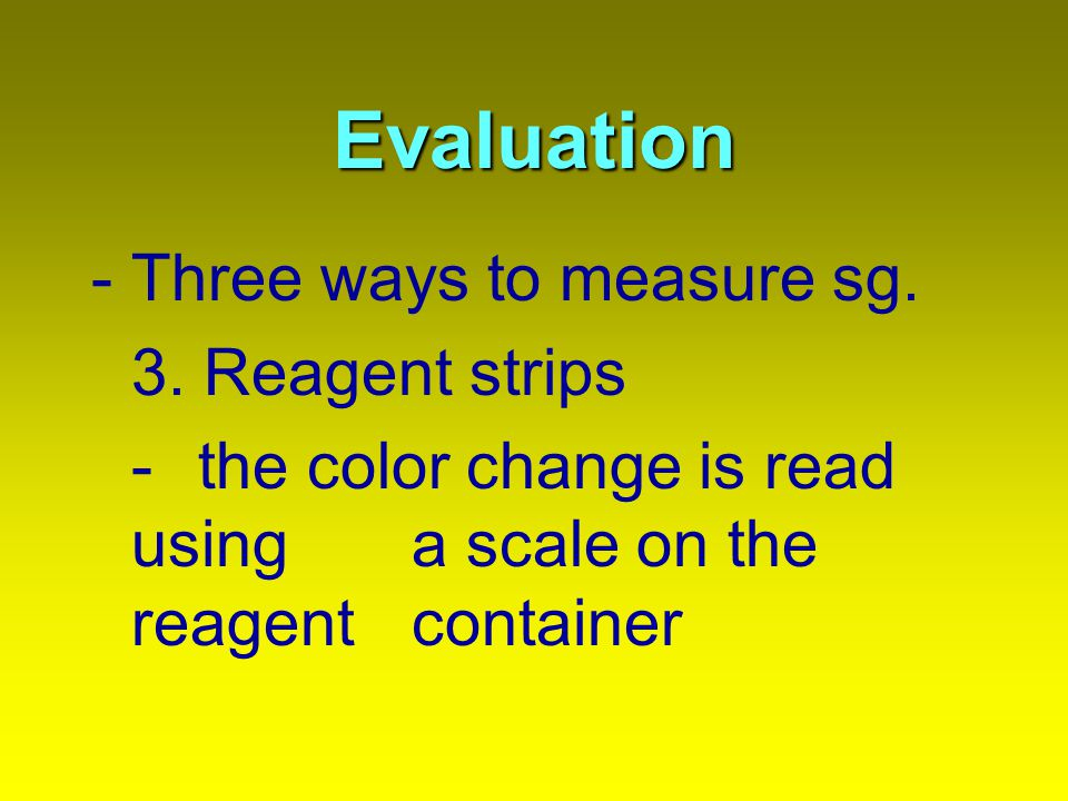 Evaluation -Three ways to measure sg. 3. Reagent strips - the color change is read using a scale on the reagent container