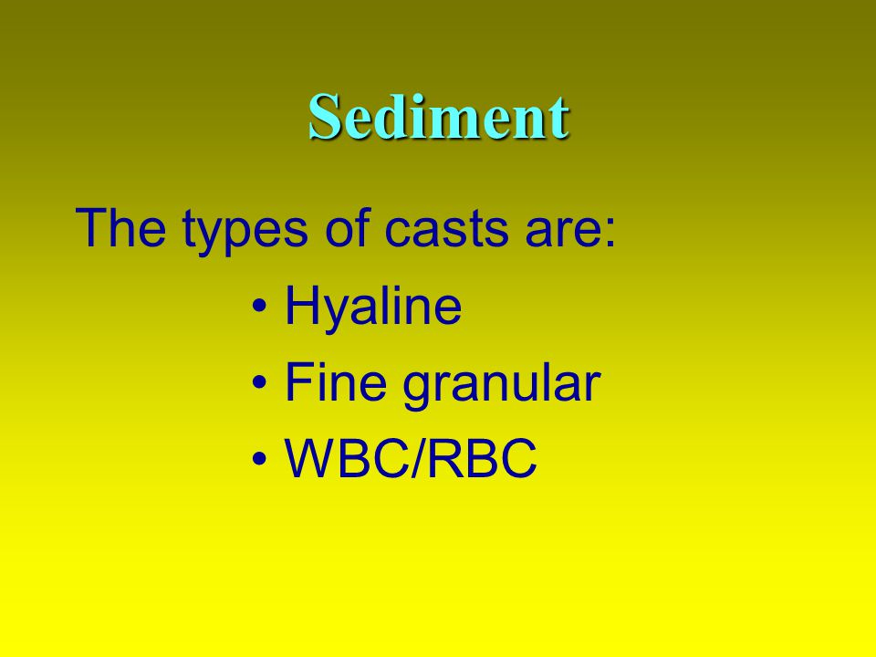 Sediment The types of casts are: Hyaline Fine granular WBC/RBC