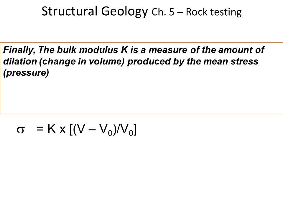 Structural Geology Ch. 5 – Rock testing Finally, The bulk modulus K is a measure of the amount of dilation (change in volume) produced by the mean str