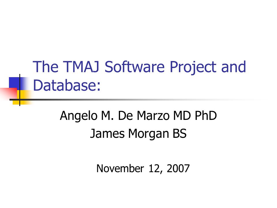 The TMAJ Software Project and Database: Angelo M. De Marzo MD PhD James Morgan BS November 12, 2007