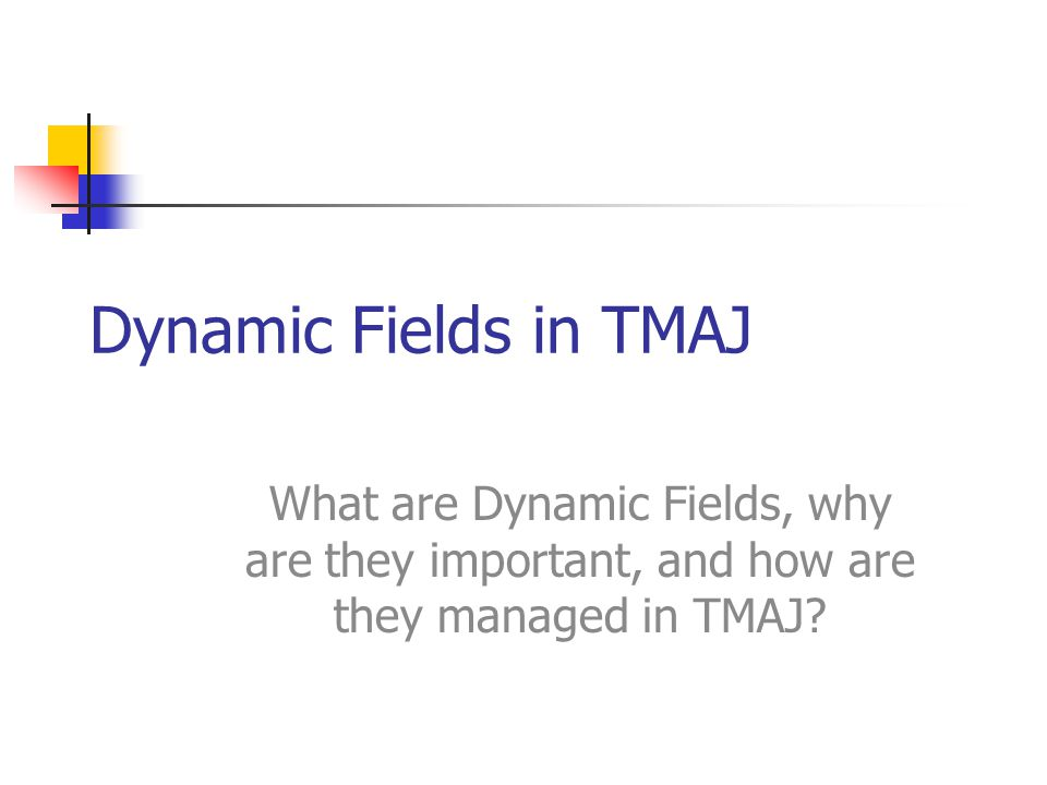 Dynamic Fields in TMAJ What are Dynamic Fields, why are they important, and how are they managed in TMAJ