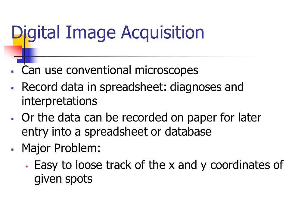 Digital Image Acquisition  Can use conventional microscopes  Record data in spreadsheet: diagnoses and interpretations  Or the data can be recorded on paper for later entry into a spreadsheet or database  Major Problem:  Easy to loose track of the x and y coordinates of given spots