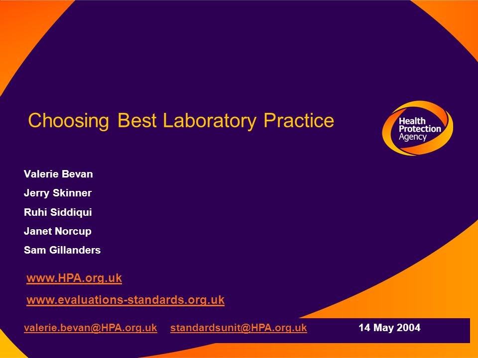Choosing Best Laboratory Practice Valerie Bevan Jerry Skinner Ruhi Siddiqui Janet Norcup Sam Gillanders www.HPA.org.uk www.evaluations-standards.org.uk valerie.bevan@HPA.org.uk valerie.bevan@HPA.org.uk standardsunit@HPA.org.uk 14 May 2004standardsunit@HPA.org.uk