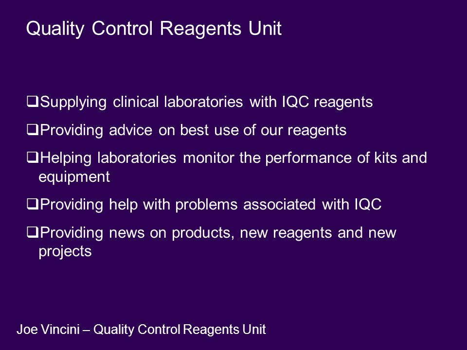 Quality Control Reagents Unit  Supplying clinical laboratories with IQC reagents  Providing advice on best use of our reagents  Helping laboratories monitor the performance of kits and equipment  Providing help with problems associated with IQC  Providing news on products, new reagents and new projects Joe Vincini – Quality Control Reagents Unit