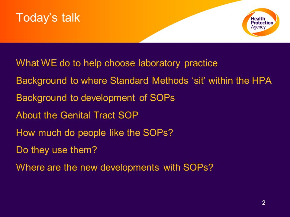 2 Today's talk What WE do to help choose laboratory practice Background to where Standard Methods 'sit' within the HPA Background to development of SOPs About the Genital Tract SOP How much do people like the SOPs.