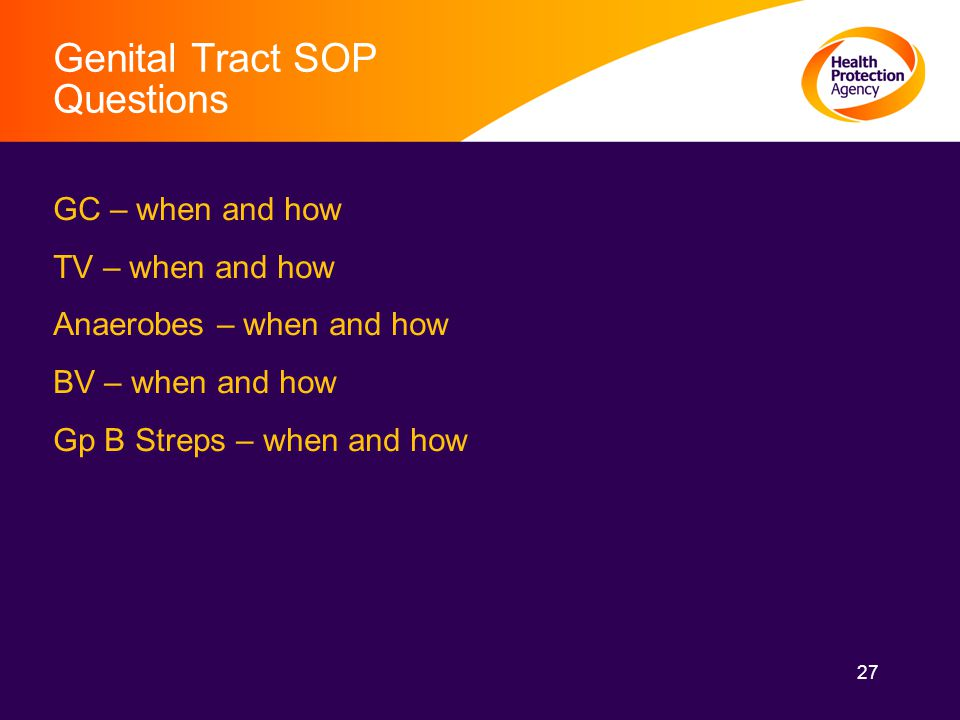 27 Genital Tract SOP Questions GC – when and how TV – when and how Anaerobes – when and how BV – when and how Gp B Streps – when and how