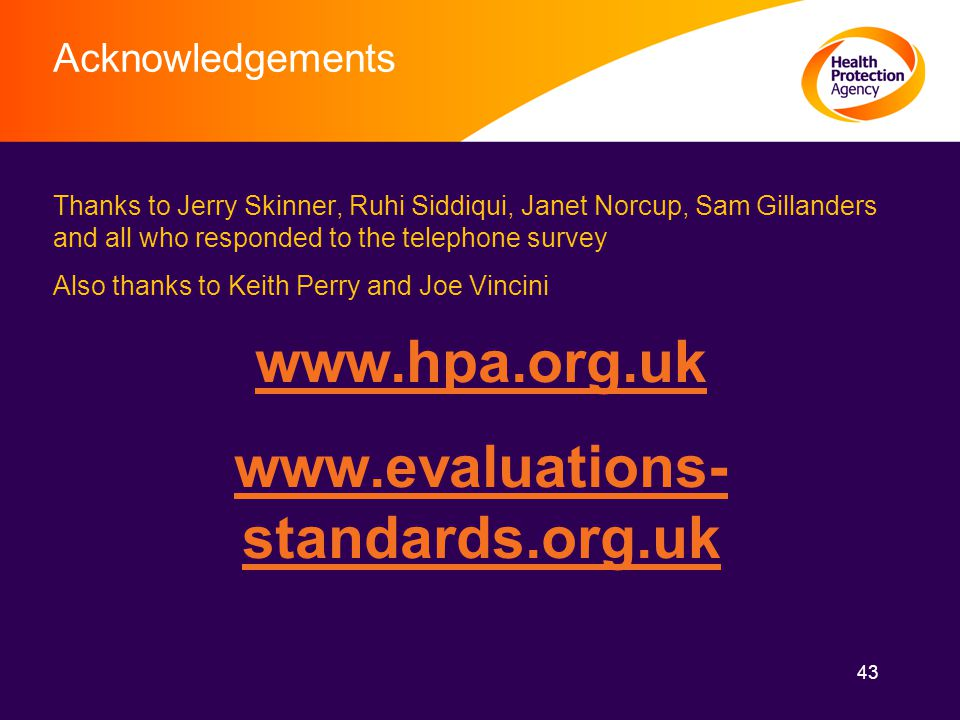 43 Acknowledgements Thanks to Jerry Skinner, Ruhi Siddiqui, Janet Norcup, Sam Gillanders and all who responded to the telephone survey Also thanks to Keith Perry and Joe Vincini www.hpa.org.uk www.evaluations- standards.org.uk