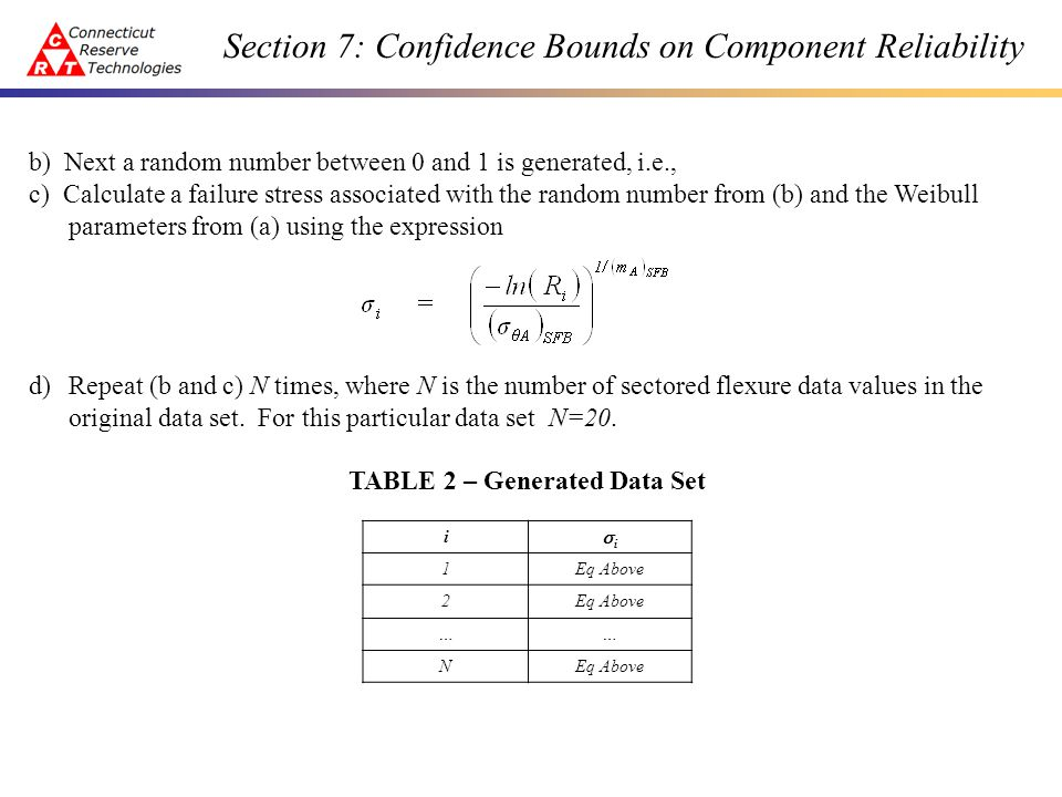 Section 7: Confidence Bounds on Component Reliability b) Next a random number between 0 and 1 is generated, i.e., c) Calculate a failure stress associated with the random number from (b) and the Weibull parameters from (a) using the expression d)Repeat (b and c) N times, where N is the number of sectored flexure data values in the original data set.